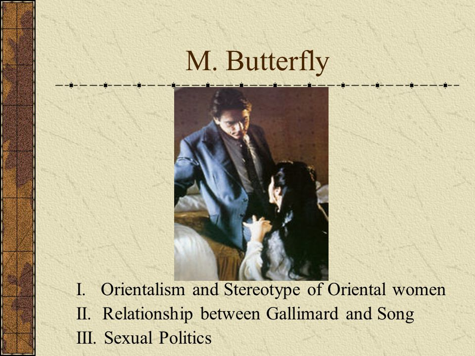 M. Butterfly I. Orientalism and Stereotype of Oriental women II. Relationship between Gallimard and Song III. Sexual Politics