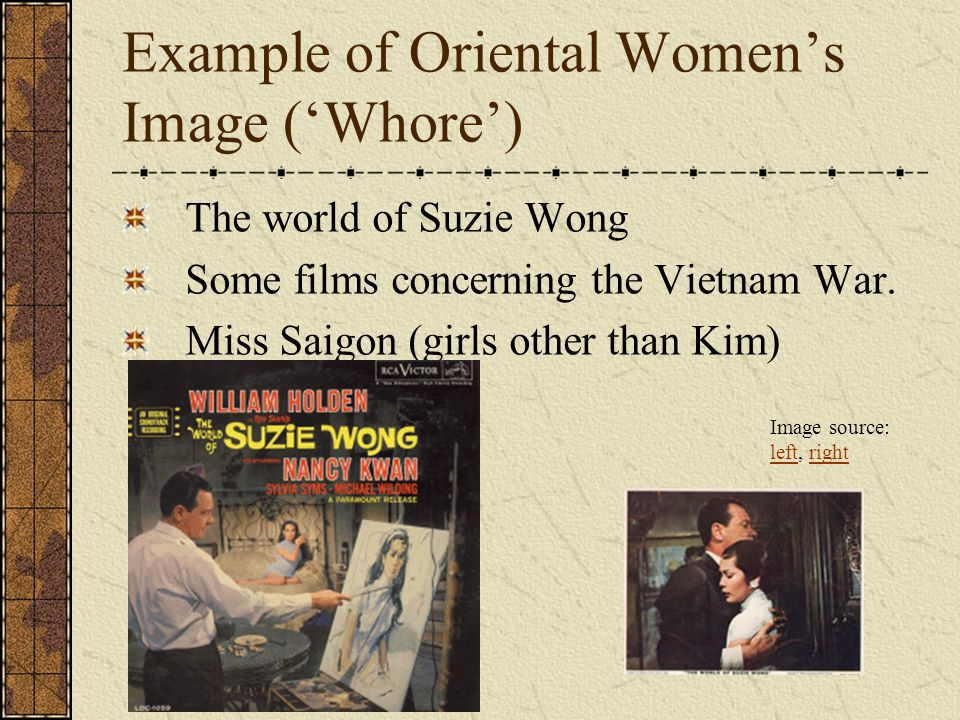 Example of Oriental Women's Image ('Whore') The world of Suzie Wong Some films concerning the Vietnam War. Miss Saigon (girls other than Kim) Image so