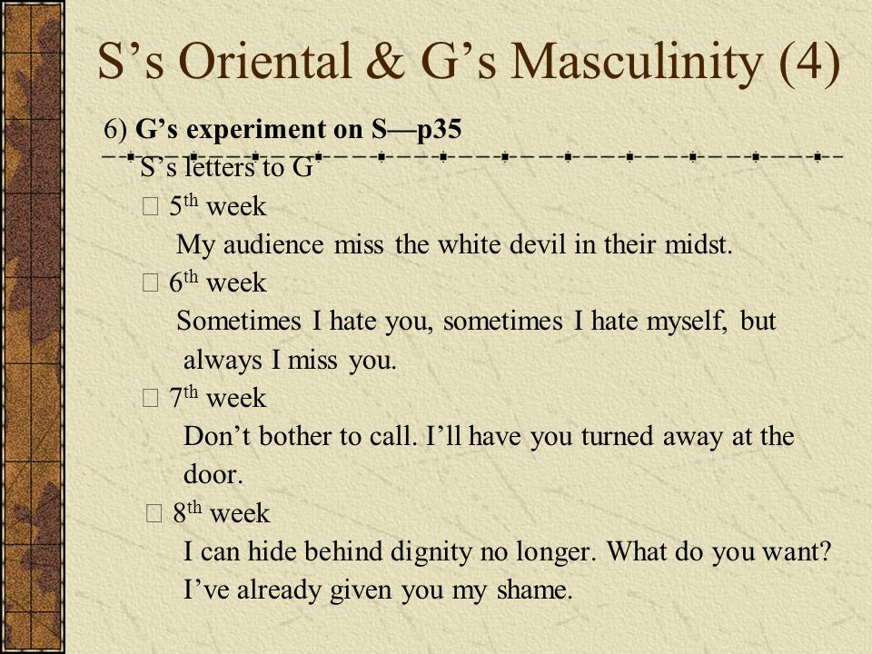 S's Oriental & G's Masculinity (4) 6) G's experiment on S—p35 S's letters to G ☆ 5 th week My audience miss the white devil in their midst. ☆ 6 th wee