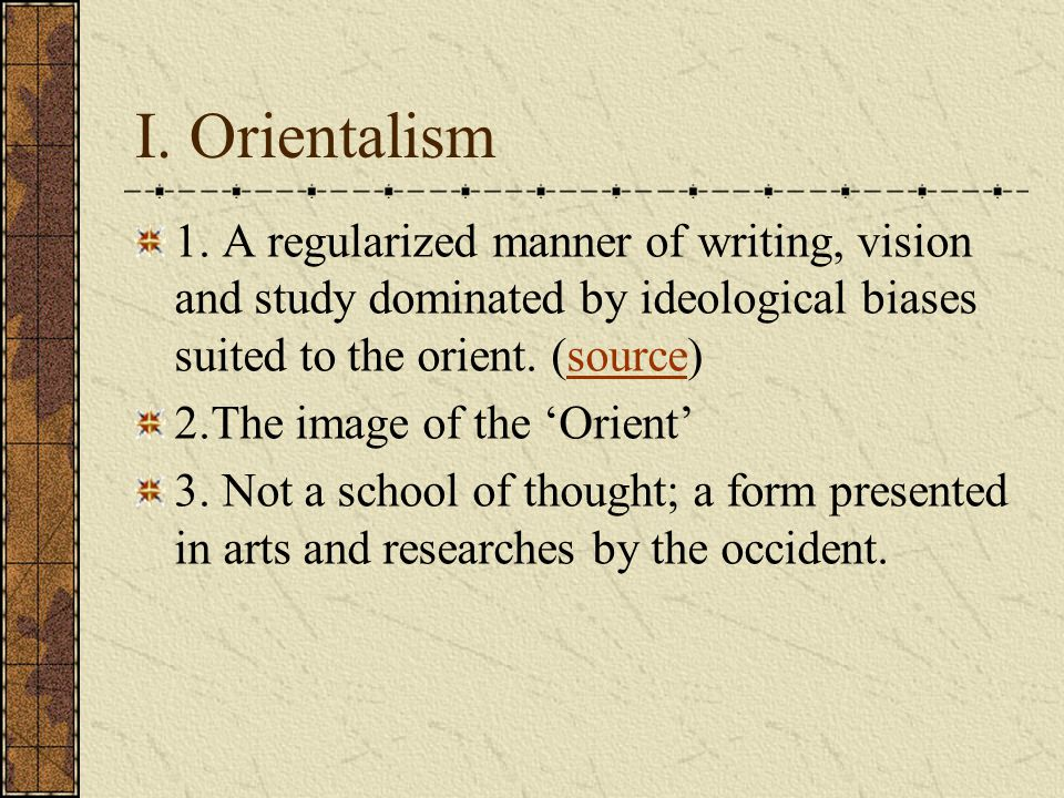 I. Orientalism 1. A regularized manner of writing, vision and study dominated by ideological biases suited to the orient. (source)source 2.The image o