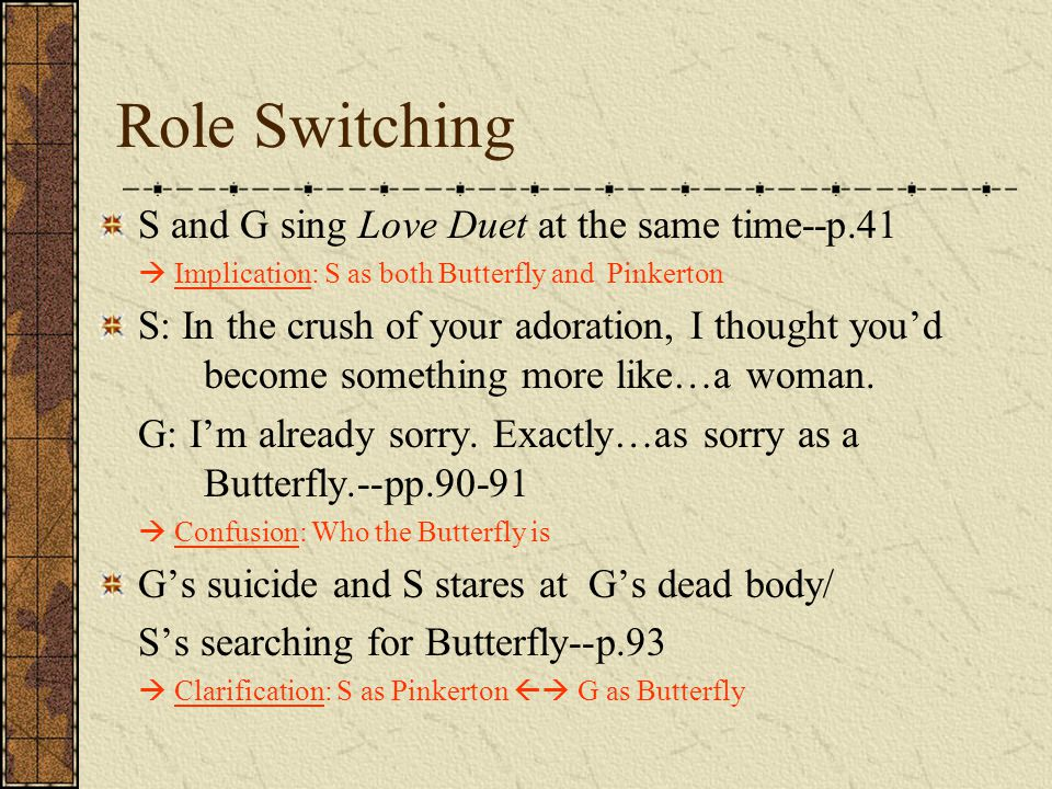 Role Switching S and G sing Love Duet at the same time--p.41  Implication: S as both Butterfly and Pinkerton S: In the crush of your adoration, I tho