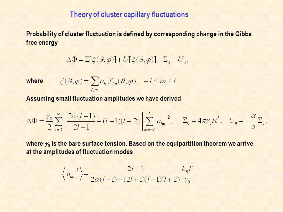 Probability of cluster fluctuation is defined by corresponding change in the Gibbs free energy where Assuming small fluctuation amplitudes we have derived Theory of cluster capillary fluctuations where  0 is the bare surface tension.