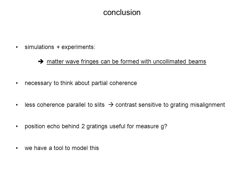conclusion simulations + experiments:  matter wave fringes can be formed with uncollimated beams necessary to think about partial coherence less cohe
