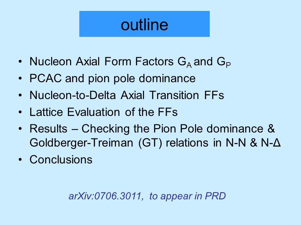 outline Nucleon Axial Form Factors G A and G P PCAC and pion pole dominance Nucleon-to-Delta Axial Transition FFs Lattice Evaluation of the FFs Results – Checking the Pion Pole dominance & Goldberger-Treiman (GT) relations in N-N & N-Δ Conclusions arXiv:0706.3011, to appear in PRD
