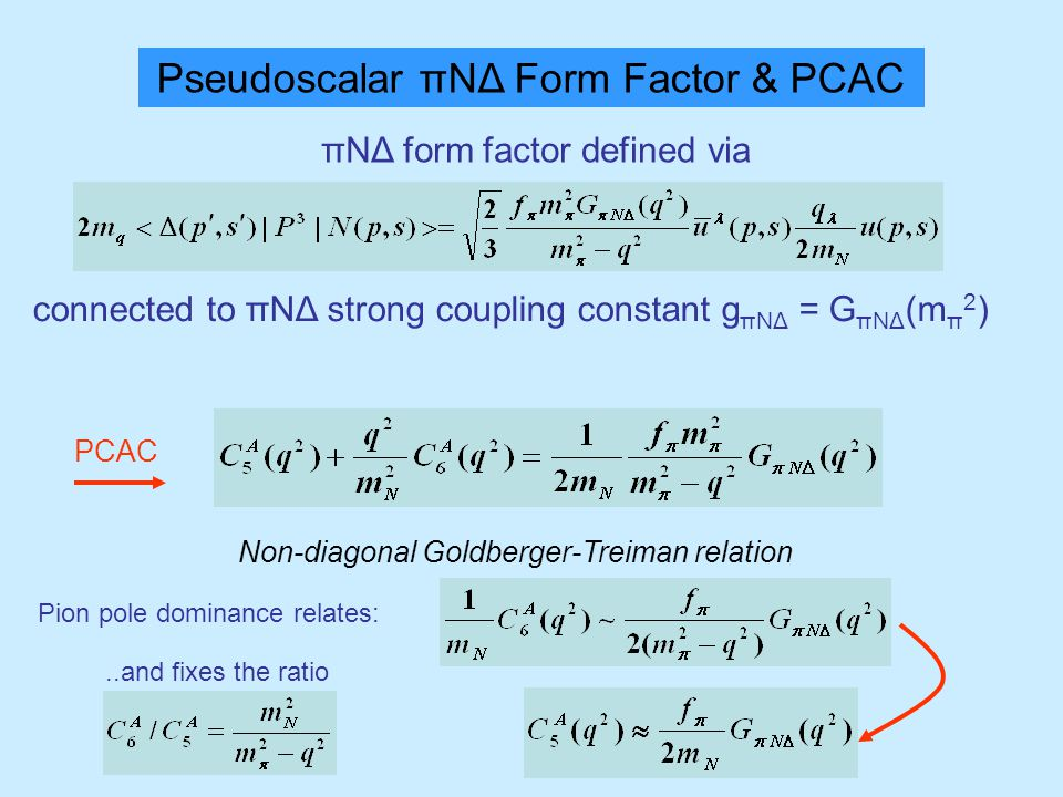 Pseudoscalar πΝΔ Form Factor & PCAC πΝΔ form factor defined via connected to πΝΔ strong coupling constant g πΝΔ = G πΝΔ (m π 2 ) PCAC Non-diagonal Goldberger-Treiman relation Pion pole dominance relates:..and fixes the ratio