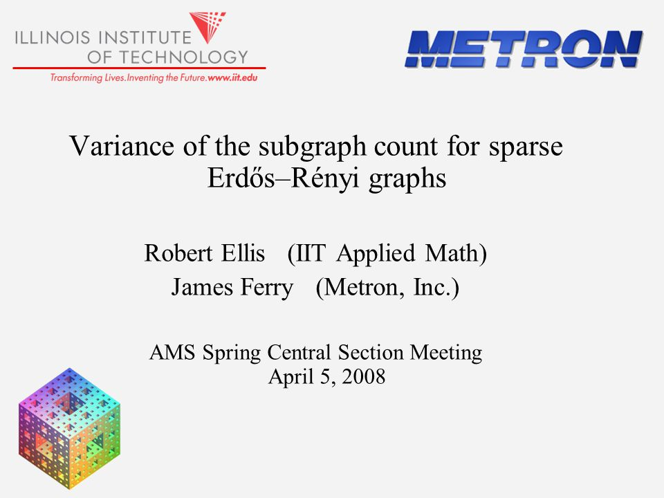 Variance of the subgraph count for sparse Erdős–Rényi graphs Robert Ellis (IIT Applied Math) James Ferry (Metron, Inc.) AMS Spring Central Section Mee