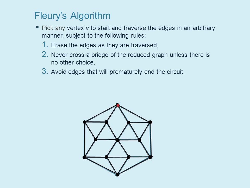 Fleury's Algorithm  Pick any vertex v to start and traverse the edges in an arbitrary manner, subject to the following rules: 1.