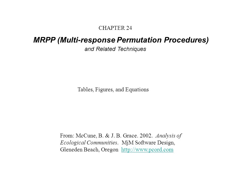 CHAPTER 24 MRPP (Multi-response Permutation Procedures) and Related Techniques From: McCune, B. & J. B. Grace. 2002. Analysis of Ecological Communitie