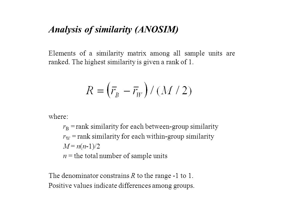 Analysis of similarity (ANOSIM) Elements of a similarity matrix among all sample units are ranked. The highest similarity is given a rank of 1. where: