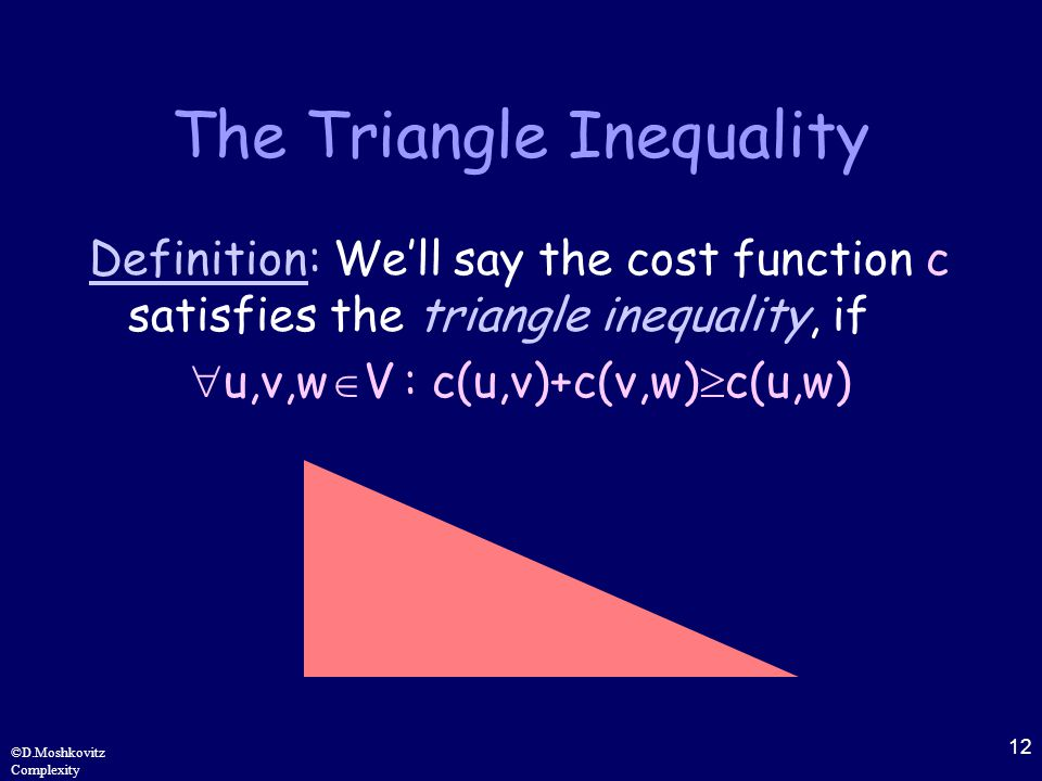 12 ©D.Moshkovitz Complexity The Triangle Inequality Definition: We'll say the cost function c satisfies the triangle inequality, if  u,v,w  V : c(u,v)+c(v,w)  c(u,w)