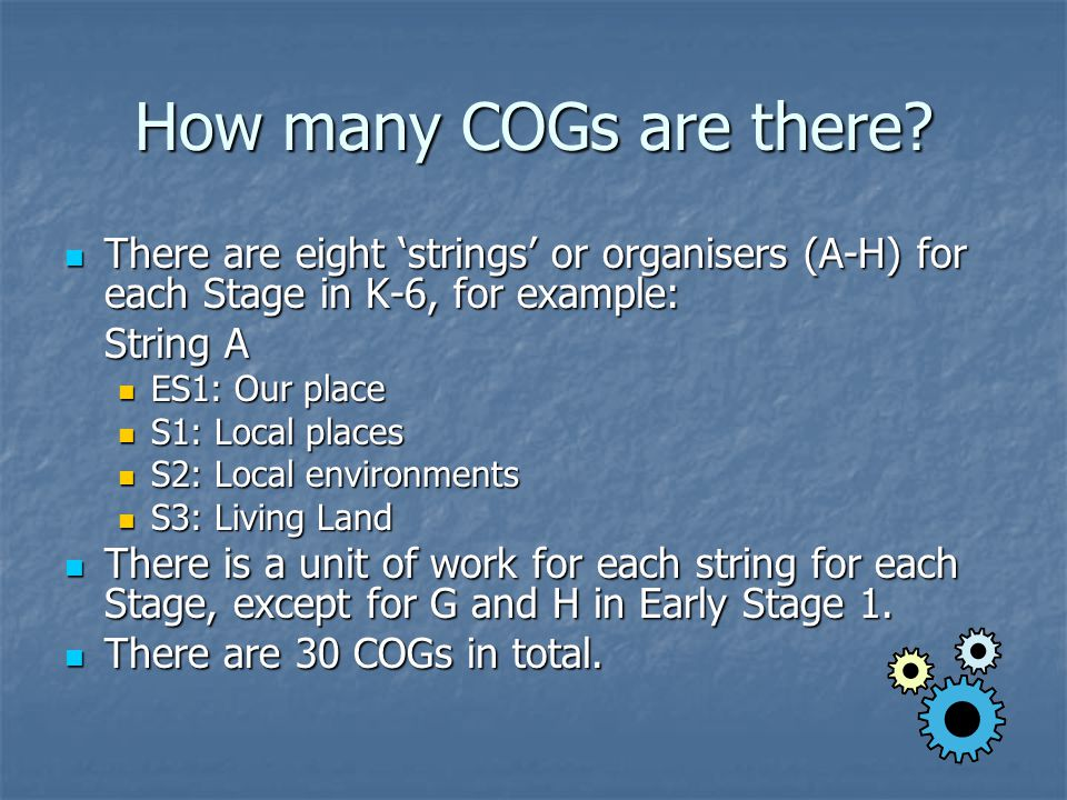 How many COGs are there? There are eight 'strings' or organisers (A-H) for each Stage in K-6, for example: There are eight 'strings' or organisers (A-