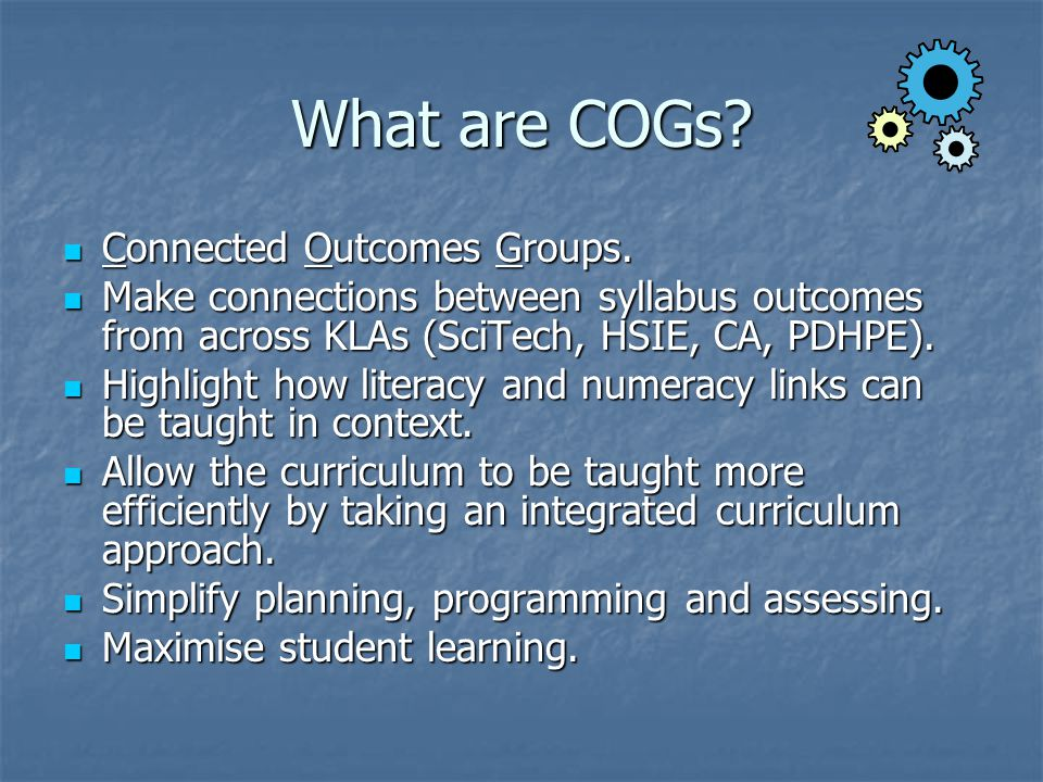 What are COGs? Connected Outcomes Groups. Connected Outcomes Groups. Make connections between syllabus outcomes from across KLAs (SciTech, HSIE, CA, P