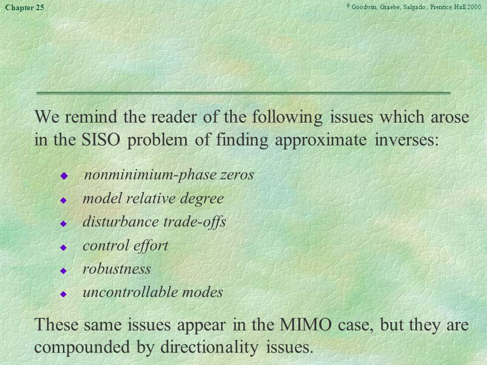 © Goodwin, Graebe, Salgado, Prentice Hall 2000 Chapter 25 We remind the reader of the following issues which arose in the SISO problem of finding approximate inverses: u nonminimium-phase zeros u model relative degree u disturbance trade-offs u control effort u robustness u uncontrollable modes These same issues appear in the MIMO case, but they are compounded by directionality issues.
