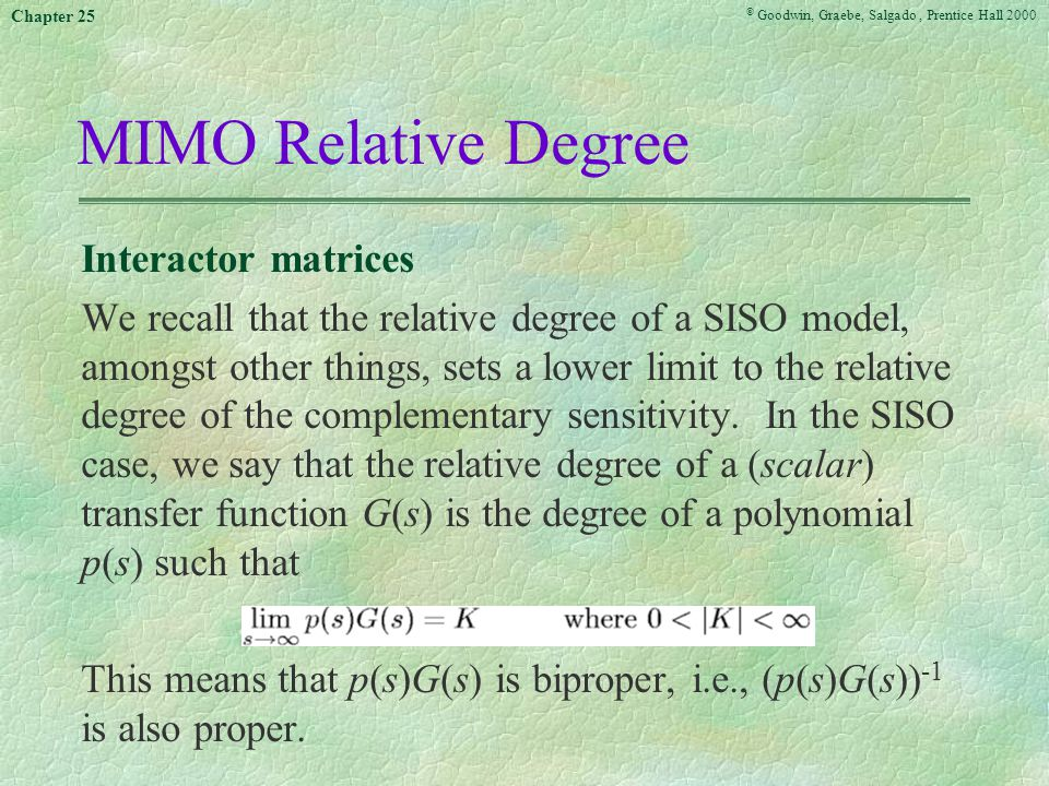 © Goodwin, Graebe, Salgado, Prentice Hall 2000 Chapter 25 MIMO Relative Degree Interactor matrices We recall that the relative degree of a SISO model, amongst other things, sets a lower limit to the relative degree of the complementary sensitivity.
