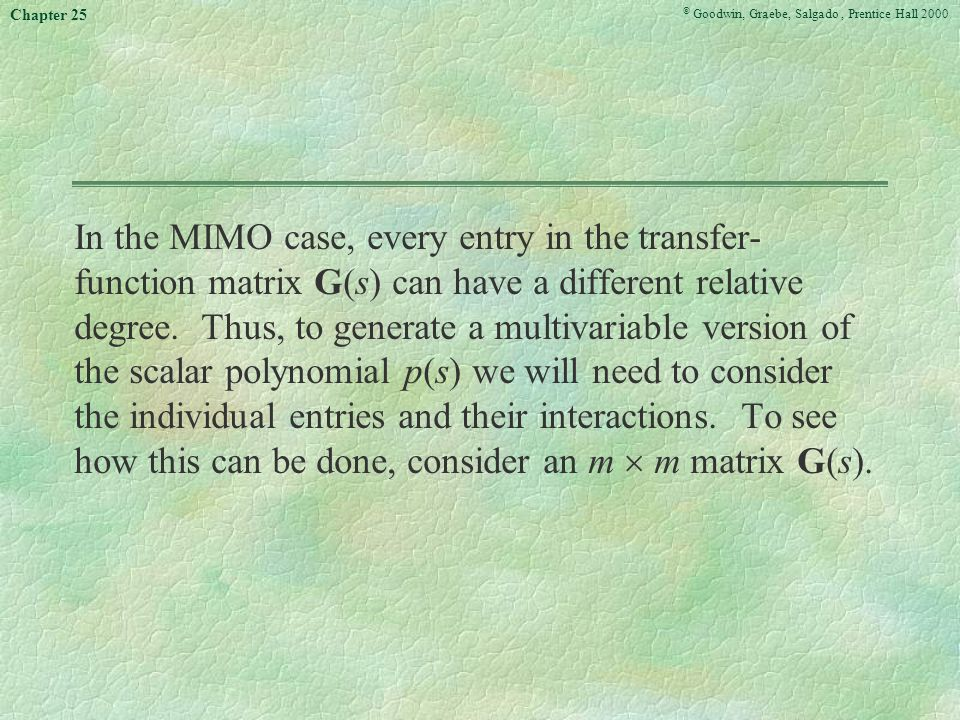 © Goodwin, Graebe, Salgado, Prentice Hall 2000 Chapter 25 In the MIMO case, every entry in the transfer- function matrix G(s) can have a different relative degree.
