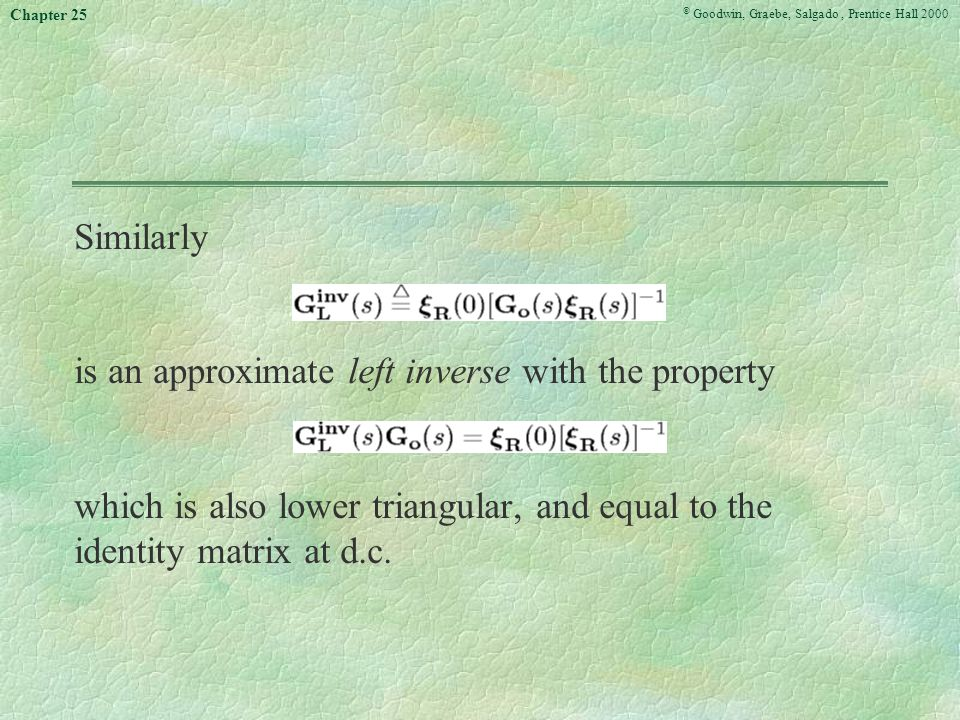 © Goodwin, Graebe, Salgado, Prentice Hall 2000 Chapter 25 Similarly is an approximate left inverse with the property which is also lower triangular, and equal to the identity matrix at d.c.