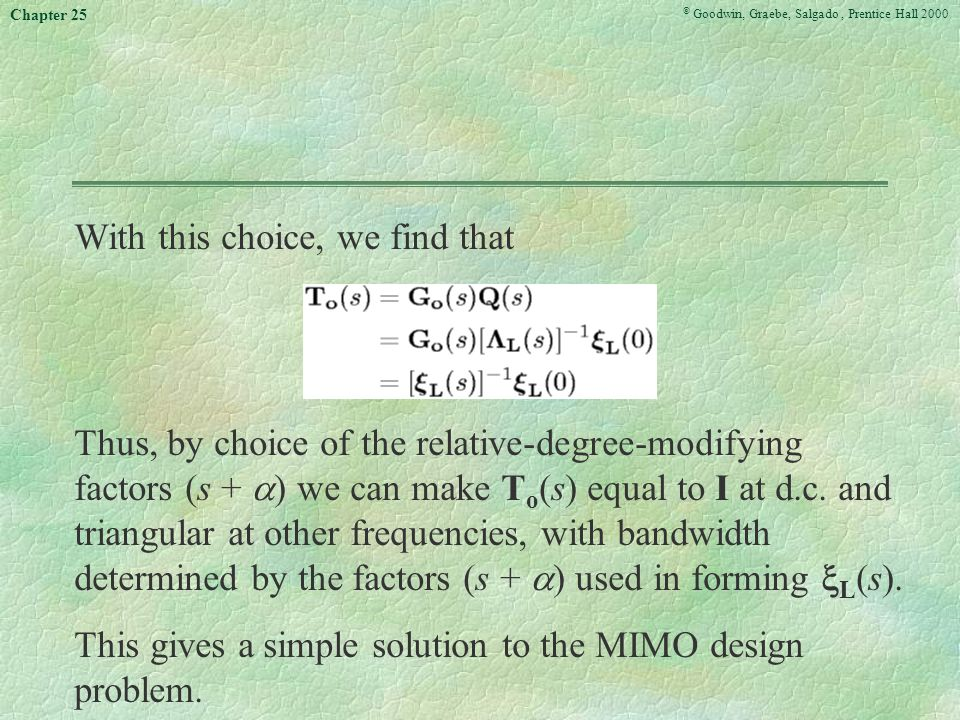 © Goodwin, Graebe, Salgado, Prentice Hall 2000 Chapter 25 With this choice, we find that Thus, by choice of the relative-degree-modifying factors (s +  ) we can make T o (s) equal to I at d.c.