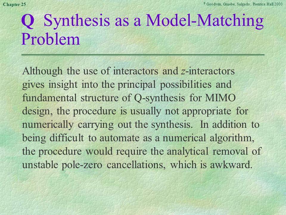 © Goodwin, Graebe, Salgado, Prentice Hall 2000 Chapter 25 Q Synthesis as a Model-Matching Problem Although the use of interactors and z-interactors gives insight into the principal possibilities and fundamental structure of Q-synthesis for MIMO design, the procedure is usually not appropriate for numerically carrying out the synthesis.