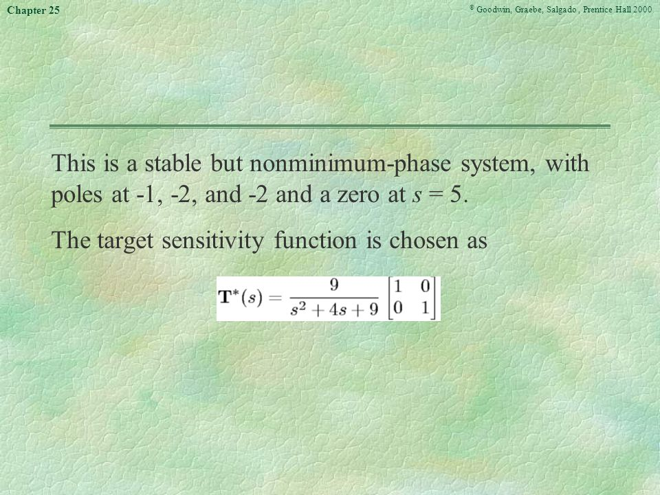 © Goodwin, Graebe, Salgado, Prentice Hall 2000 Chapter 25 This is a stable but nonminimum-phase system, with poles at -1, -2, and -2 and a zero at s = 5.