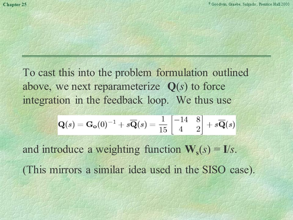 © Goodwin, Graebe, Salgado, Prentice Hall 2000 Chapter 25 To cast this into the problem formulation outlined above, we next reparameterize Q(s) to force integration in the feedback loop.