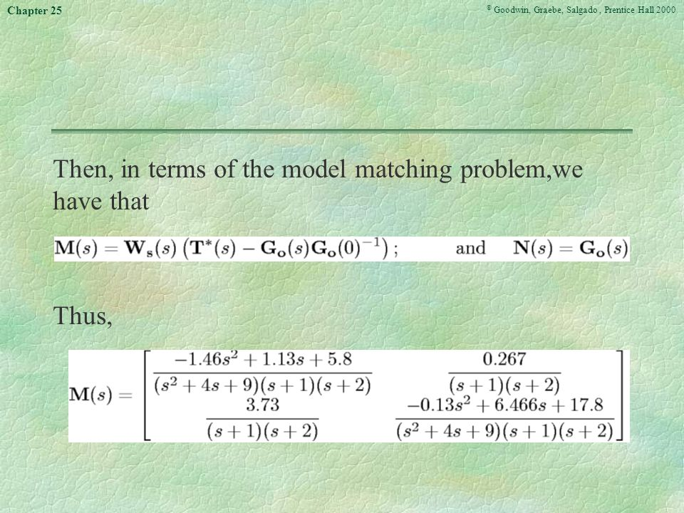 © Goodwin, Graebe, Salgado, Prentice Hall 2000 Chapter 25 Then, in terms of the model matching problem,we have that Thus,