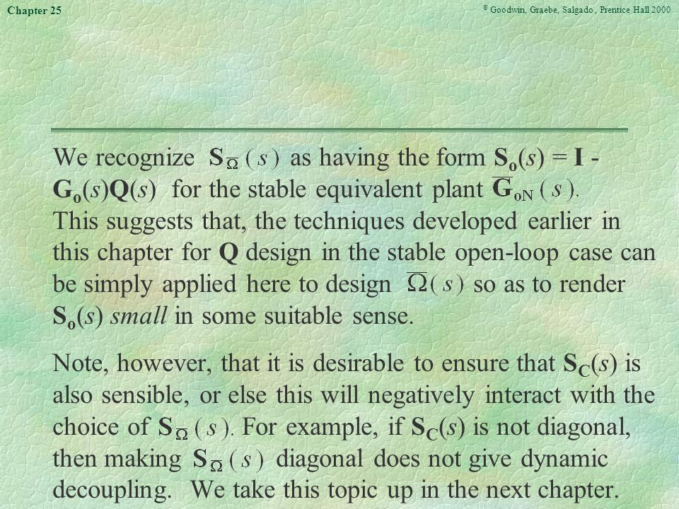 © Goodwin, Graebe, Salgado, Prentice Hall 2000 Chapter 25 We recognize as having the form S o (s) = I - G o (s)Q(s) for the stable equivalent plant This suggests that, the techniques developed earlier in this chapter for Q design in the stable open-loop case can be simply applied here to design so as to render S o (s) small in some suitable sense.
