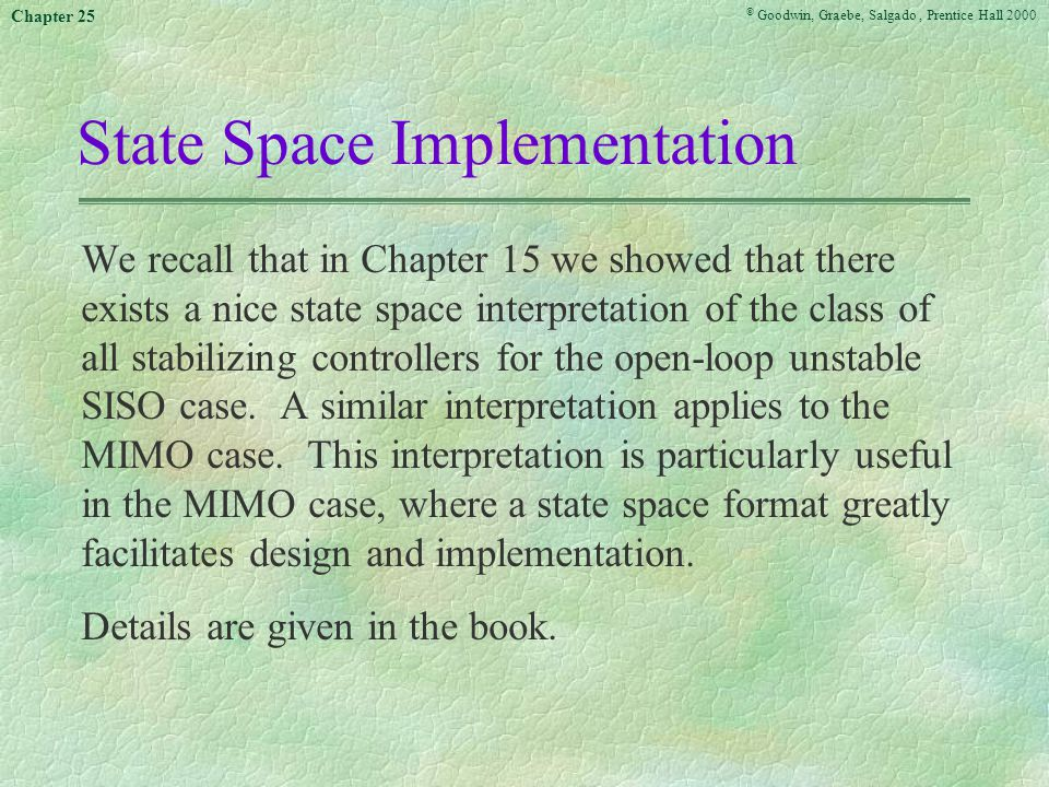 © Goodwin, Graebe, Salgado, Prentice Hall 2000 Chapter 25 State Space Implementation We recall that in Chapter 15 we showed that there exists a nice state space interpretation of the class of all stabilizing controllers for the open-loop unstable SISO case.