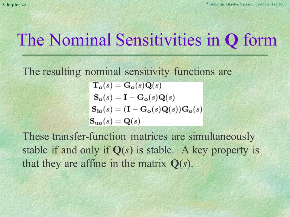 © Goodwin, Graebe, Salgado, Prentice Hall 2000 Chapter 25 The Nominal Sensitivities in Q form The resulting nominal sensitivity functions are These transfer-function matrices are simultaneously stable if and only if Q(s) is stable.