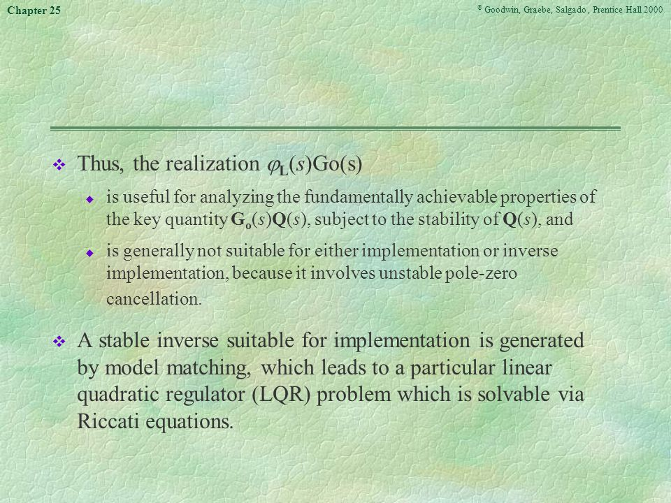 © Goodwin, Graebe, Salgado, Prentice Hall 2000 Chapter 25 v Thus, the realization  L (s)Go(s) u is useful for analyzing the fundamentally achievable properties of the key quantity G o (s)Q(s), subject to the stability of Q(s), and u is generally not suitable for either implementation or inverse implementation, because it involves unstable pole-zero cancellation.