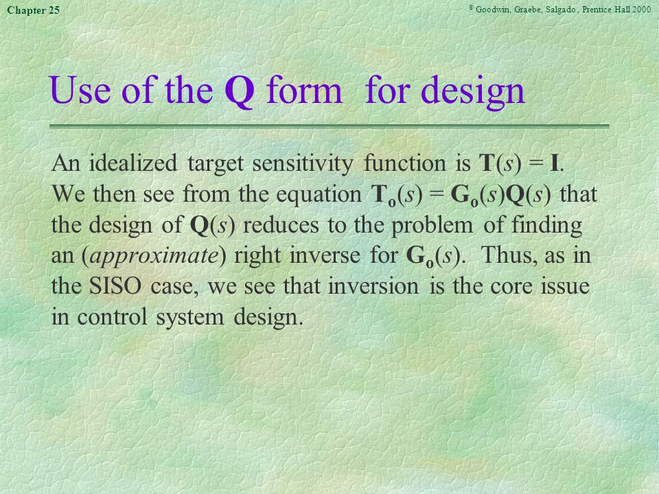 © Goodwin, Graebe, Salgado, Prentice Hall 2000 Chapter 25 Use of the Q form for design An idealized target sensitivity function is T(s) = I.