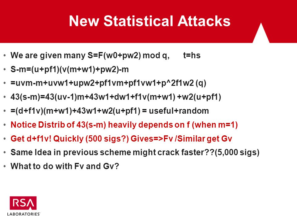 New Statistical Attacks We are given many S=F(w0+pw2) mod q, t=hs S-m=(u+pf1)(v(m+w1)+pw2)-m =uvm-m+uvw1+upw2+pf1vm+pf1vw1+p^2f1w2 (q) 43(s-m)=43(uv-1)m+43w1+dw1+f1v(m+w1) +w2(u+pf1) =(d+f1v)(m+w1)+43w1+w2(u+pf1) = useful+random Notice Distrib of 43(s-m) heavily depends on f (when m=1) Get d+f1v.