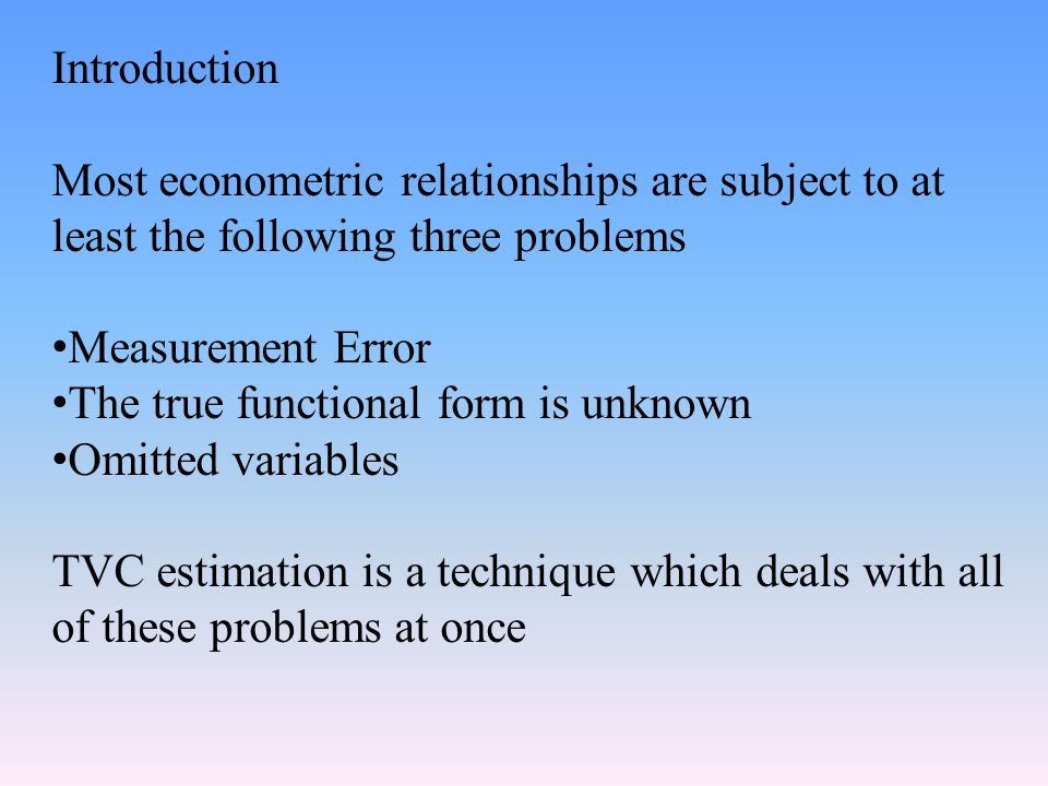 Introduction Most econometric relationships are subject to at least the following three problems Measurement Error The true functional form is unknown