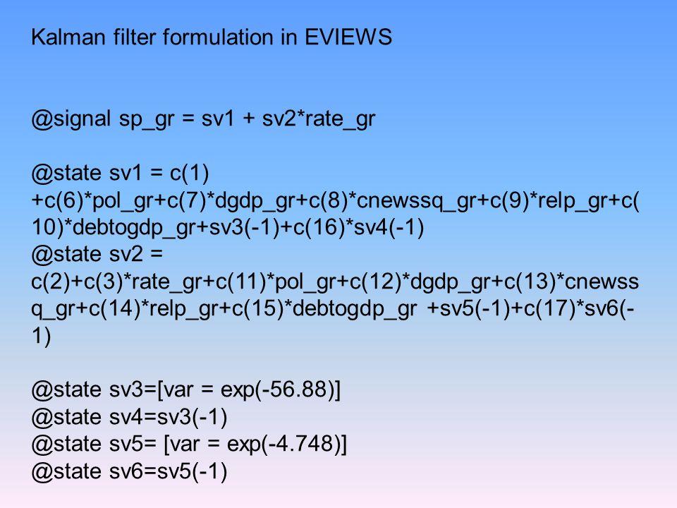 Kalman filter formulation in EVIEWS @signal sp_gr = sv1 + sv2*rate_gr @state sv1 = c(1) +c(6)*pol_gr+c(7)*dgdp_gr+c(8)*cnewssq_gr+c(9)*relp_gr+c( 10)*debtogdp_gr+sv3(-1)+c(16)*sv4(-1) @state sv2 = c(2)+c(3)*rate_gr+c(11)*pol_gr+c(12)*dgdp_gr+c(13)*cnewss q_gr+c(14)*relp_gr+c(15)*debtogdp_gr +sv5(-1)+c(17)*sv6(- 1) @state sv3=[var = exp(-56.88)] @state sv4=sv3(-1) @state sv5= [var = exp(-4.748)] @state sv6=sv5(-1)
