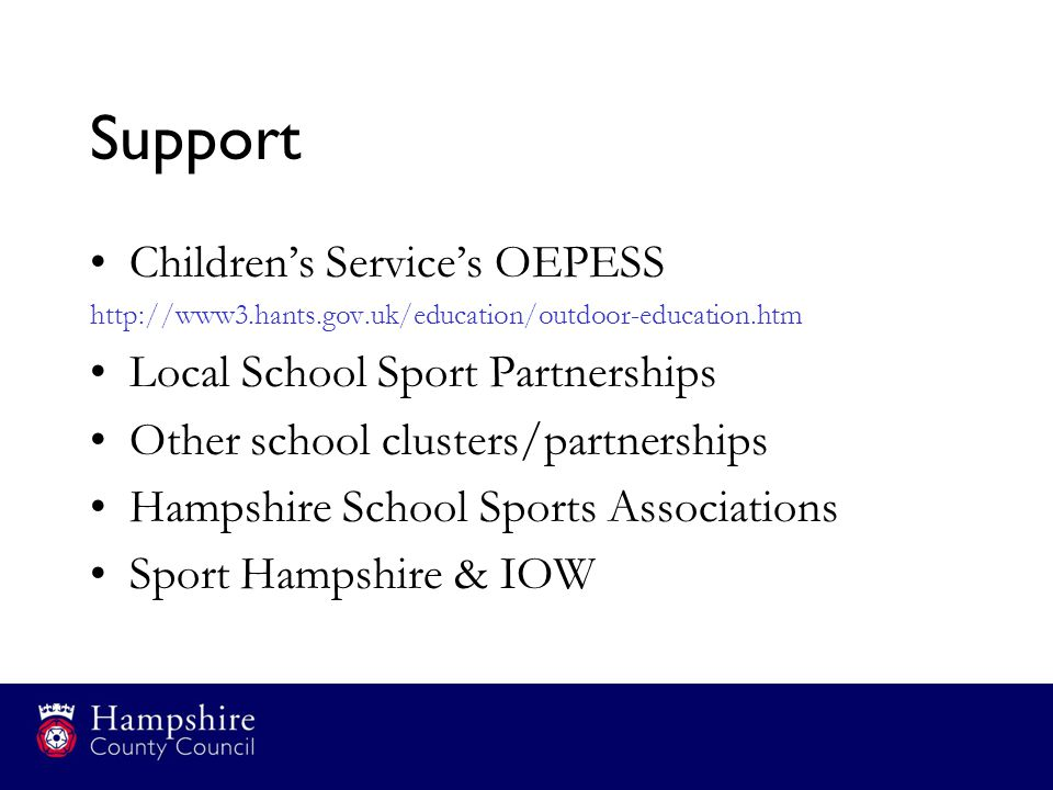 Support Children's Service's OEPESS http://www3.hants.gov.uk/education/outdoor-education.htm Local School Sport Partnerships Other school clusters/partnerships Hampshire School Sports Associations Sport Hampshire & IOW