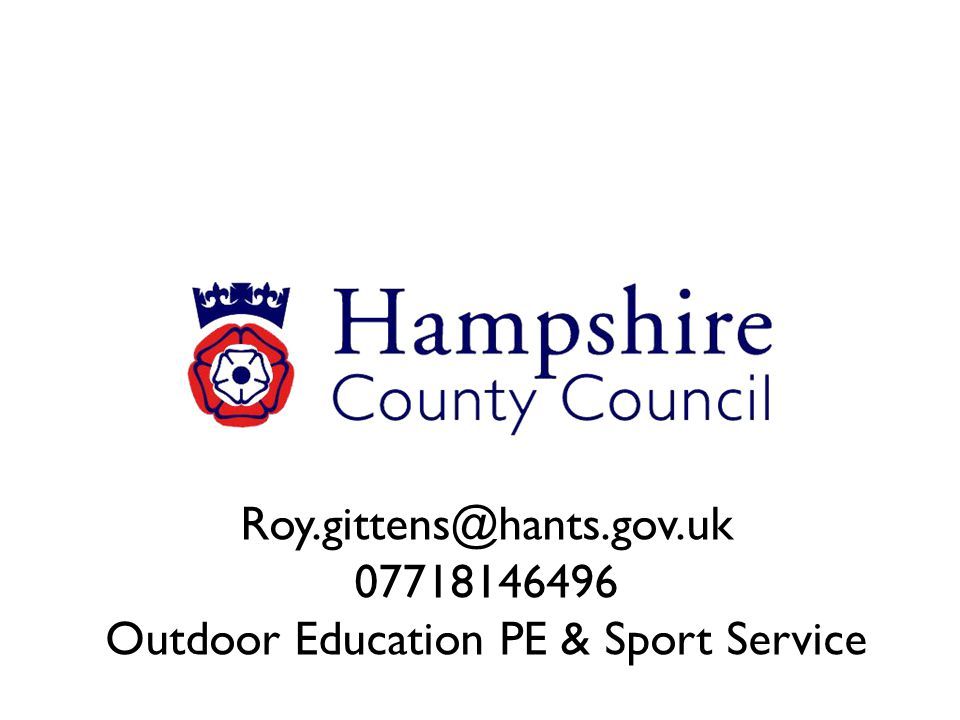 Roy.gittens@hants.gov.uk 07718146496 Outdoor Education PE & Sport Service
