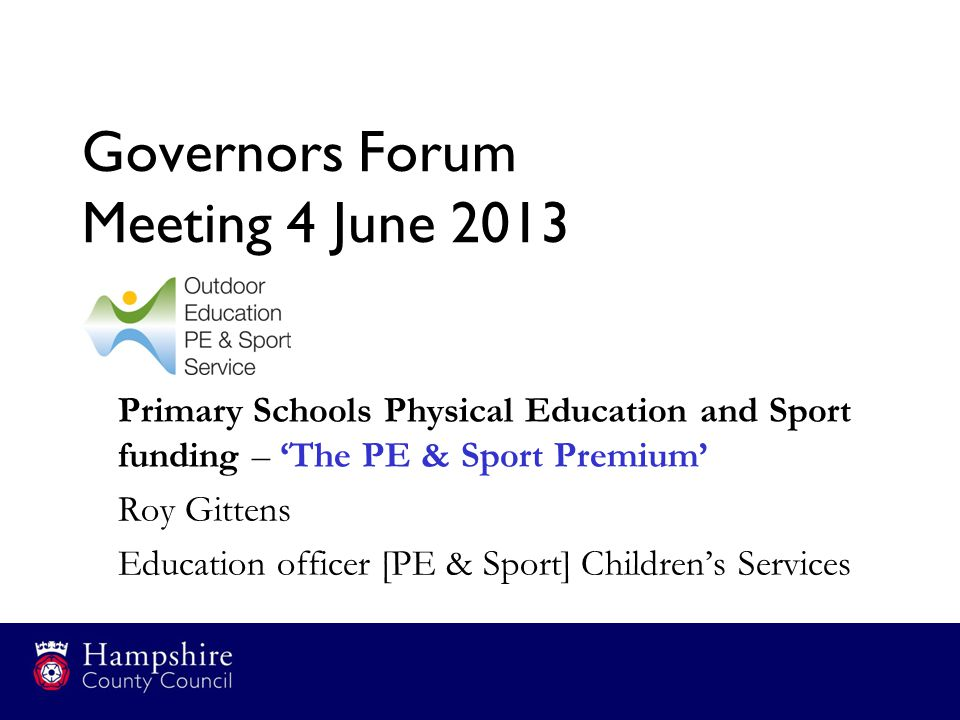 Governors Forum Meeting 4 June 2013 Primary Schools Physical Education and Sport funding – 'The PE & Sport Premium' Roy Gittens Education officer [PE & Sport] Children's Services
