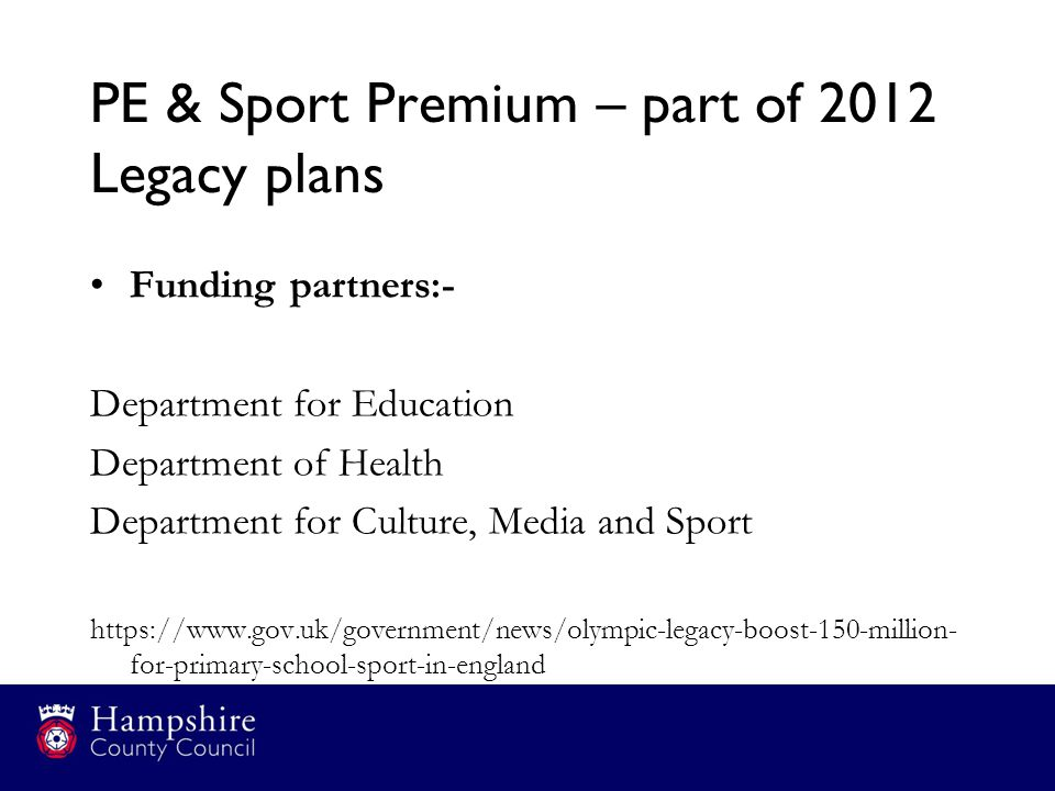 PE & Sport Premium – part of 2012 Legacy plans Funding partners:- Department for Education Department of Health Department for Culture, Media and Sport https://www.gov.uk/government/news/olympic-legacy-boost-150-million- for-primary-school-sport-in-england