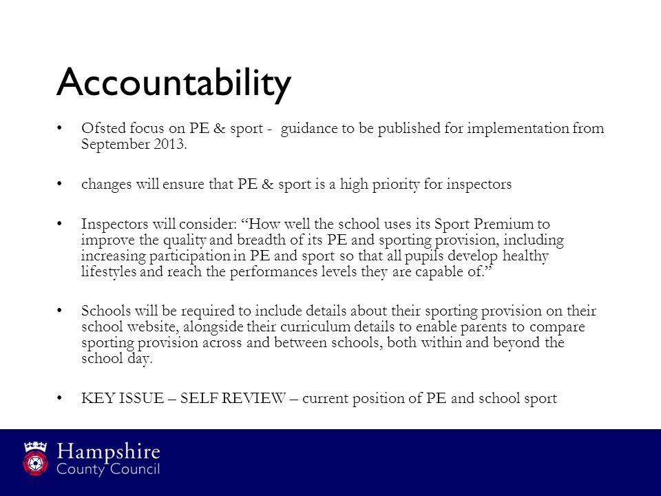 Accountability Ofsted focus on PE & sport - guidance to be published for implementation from September 2013.