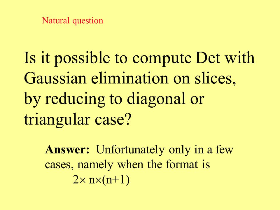 Is it possible to compute Det with Gaussian elimination on slices, by reducing to diagonal or triangular case.