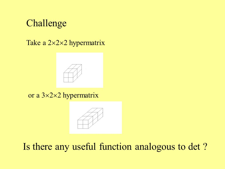 Challenge Take a 2  2  2 hypermatrix or a 3  2  2 hypermatrix Is there any useful function analogous to det ?