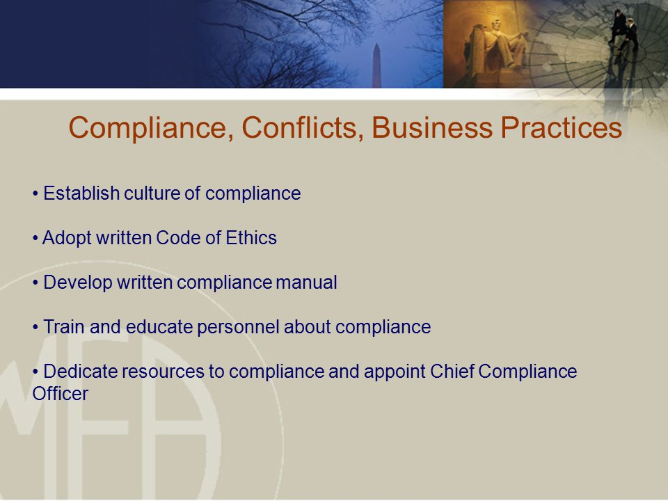 Compliance, Conflicts, Business Practices Establish culture of compliance Adopt written Code of Ethics Develop written compliance manual Train and educate personnel about compliance Dedicate resources to compliance and appoint Chief Compliance Officer