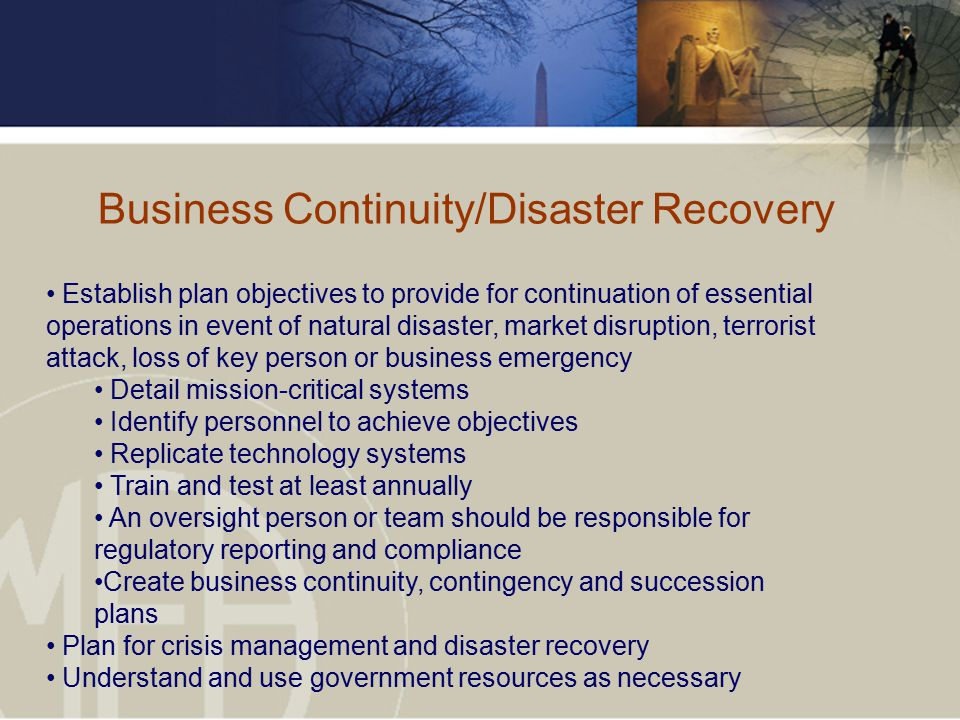 Business Continuity/Disaster Recovery Establish plan objectives to provide for continuation of essential operations in event of natural disaster, market disruption, terrorist attack, loss of key person or business emergency Detail mission-critical systems Identify personnel to achieve objectives Replicate technology systems Train and test at least annually An oversight person or team should be responsible for regulatory reporting and compliance Create business continuity, contingency and succession plans Plan for crisis management and disaster recovery Understand and use government resources as necessary