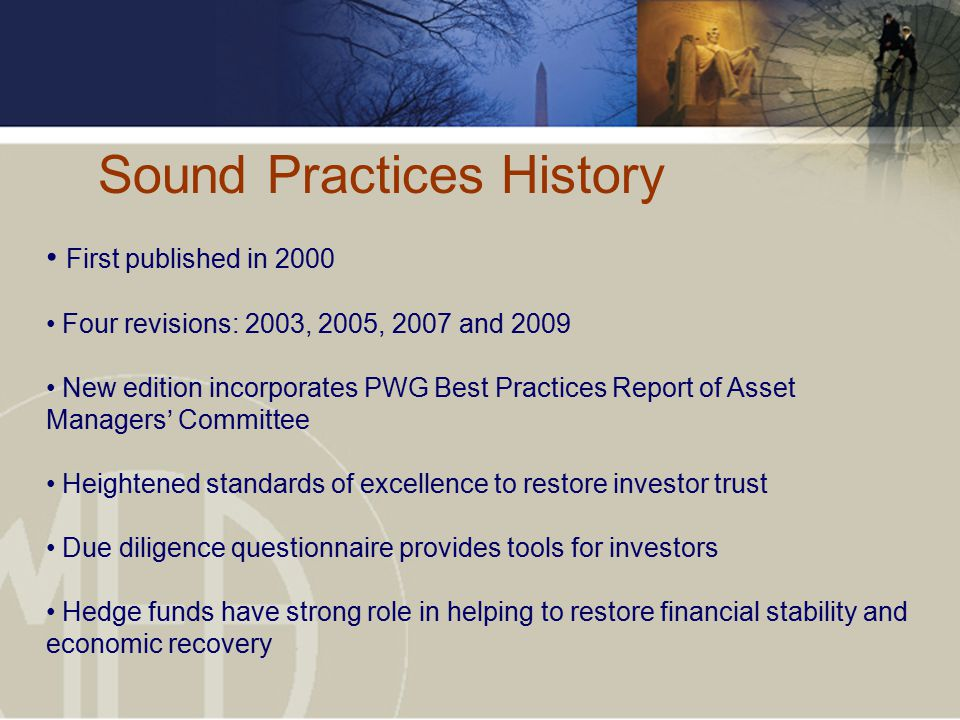 Sound Practices History First published in 2000 Four revisions: 2003, 2005, 2007 and 2009 New edition incorporates PWG Best Practices Report of Asset Managers' Committee Heightened standards of excellence to restore investor trust Due diligence questionnaire provides tools for investors Hedge funds have strong role in helping to restore financial stability and economic recovery