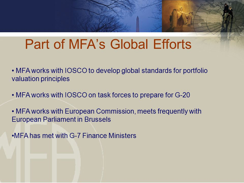 Part of MFA's Global Efforts MFA works with IOSCO to develop global standards for portfolio valuation principles MFA works with IOSCO on task forces to prepare for G-20 MFA works with European Commission, meets frequently with European Parliament in Brussels MFA has met with G-7 Finance Ministers
