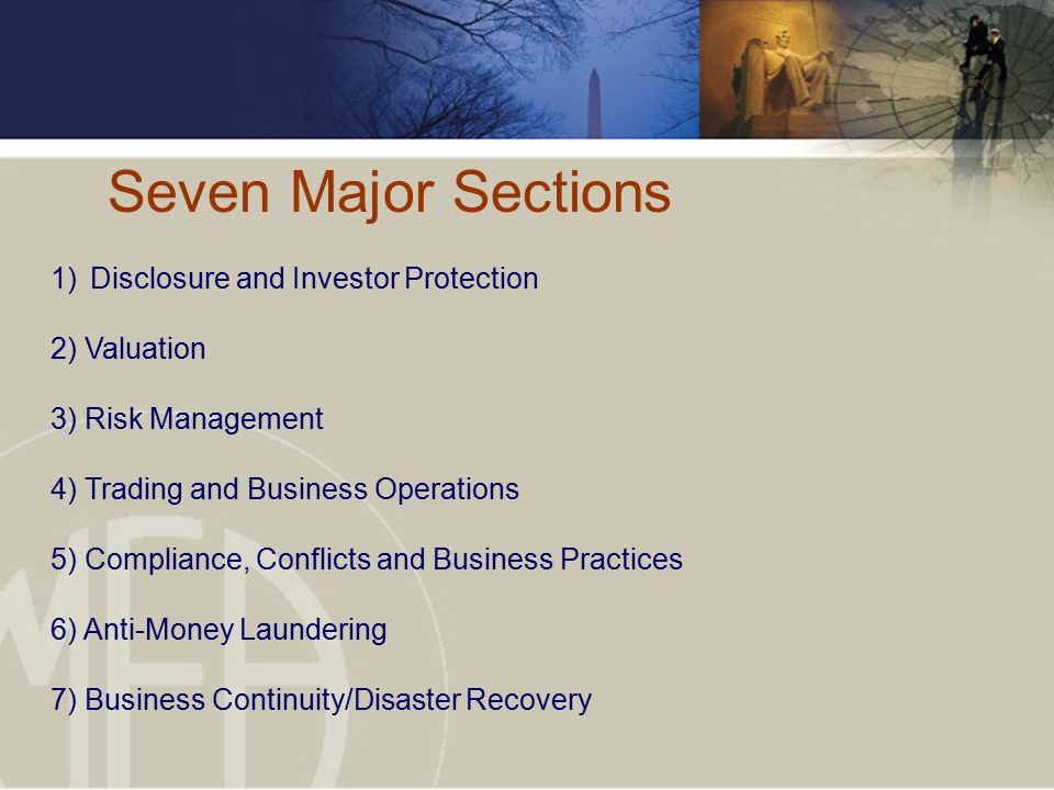 Seven Major Sections 1)Disclosure and Investor Protection 2) Valuation 3) Risk Management 4) Trading and Business Operations 5) Compliance, Conflicts and Business Practices 6) Anti-Money Laundering 7) Business Continuity/Disaster Recovery