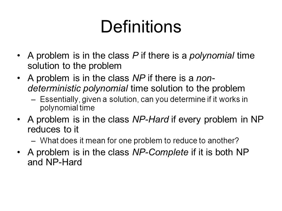 Definitions A problem is in the class P if there is a polynomial time solution to the problem A problem is in the class NP if there is a non- deterministic polynomial time solution to the problem –Essentially, given a solution, can you determine if it works in polynomial time A problem is in the class NP-Hard if every problem in NP reduces to it –What does it mean for one problem to reduce to another.