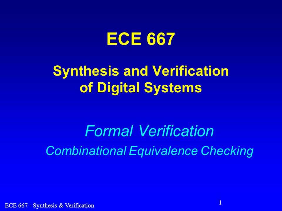 ECE 667 - Synthesis & Verification 12 Cut-Point Resolution – cont'd Procedure 1: create a miter (XOR) between two potentially equivalent nodes/functions –perform ATPG test for stuck-at 0 –find test pattern to prove F  G –efficient for true negative (gives test vector, a proof) –inefficient when there is no test 0, F  G (false negative) 1, F  G (true negative) FG How to verify if negative is false or true ?