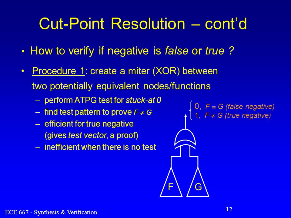 ECE 667 - Synthesis & Verification 12 Cut-Point Resolution – cont'd Procedure 1: create a miter (XOR) between two potentially equivalent nodes/functions –perform ATPG test for stuck-at 0 –find test pattern to prove F  G –efficient for true negative (gives test vector, a proof) –inefficient when there is no test 0, F  G (false negative) 1, F  G (true negative) FG How to verify if negative is false or true