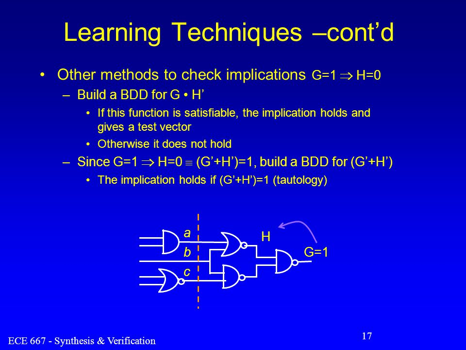ECE 667 - Synthesis & Verification 17 Learning Techniques –cont'd Other methods to check implications G=1  H=0 –Build a BDD for G H' If this function is satisfiable, the implication holds and gives a test vector Otherwise it does not hold –Since G=1  H=0  (G'+H')=1, build a BDD for (G'+H') The implication holds if (G'+H')=1 (tautology) a c b H G=1