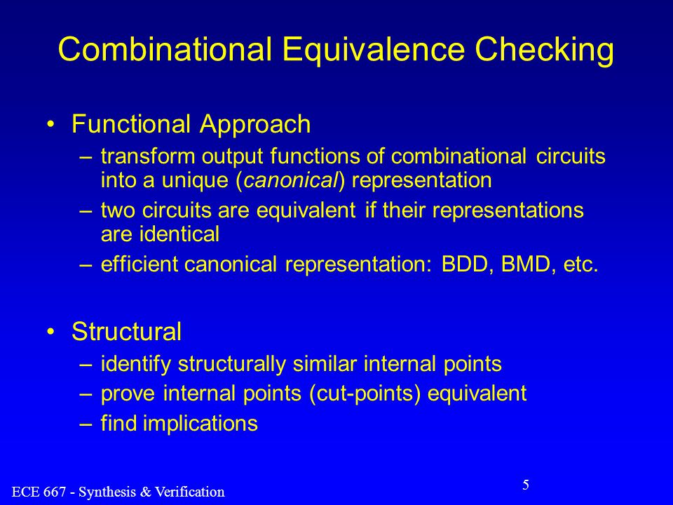 ECE 667 - Synthesis & Verification 5 Combinational Equivalence Checking Functional Approach –transform output functions of combinational circuits into a unique (canonical) representation –two circuits are equivalent if their representations are identical –efficient canonical representation: BDD, BMD, etc.